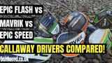 EPIC SPEED vs MAVRIK vs EPIC FLASH - Should you be upgrading your Callaway driver?
